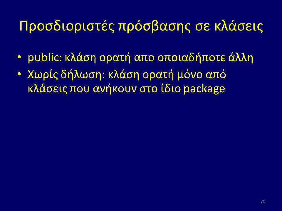 Προσδιοριστές πρόσβασης σε κλάσεις public: κλάση ορατή απο οποιαδήποτε άλλη Χωρίς δήλωση: κλάση ορατή μόνο από κλάσεις που ανήκουν στο ίδιο package 70