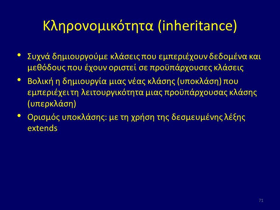 Κληρονομικότητα (inheritance) Συχνά δημιουργούμε κλάσεις που εμπεριέχουν δεδομένα και μεθόδους που έχουν οριστεί σε προϋπάρχουσες κλάσεις Βολική η δημιουργία μιας νέας κλάσης (υποκλάση) που εμπεριέχει τη λειτουργικότητα μιας προϋπάρχουσας κλάσης (υπερκλάση) Ορισμός υποκλάσης: με τη χρήση της δεσμευμένης λέξης extends 71
