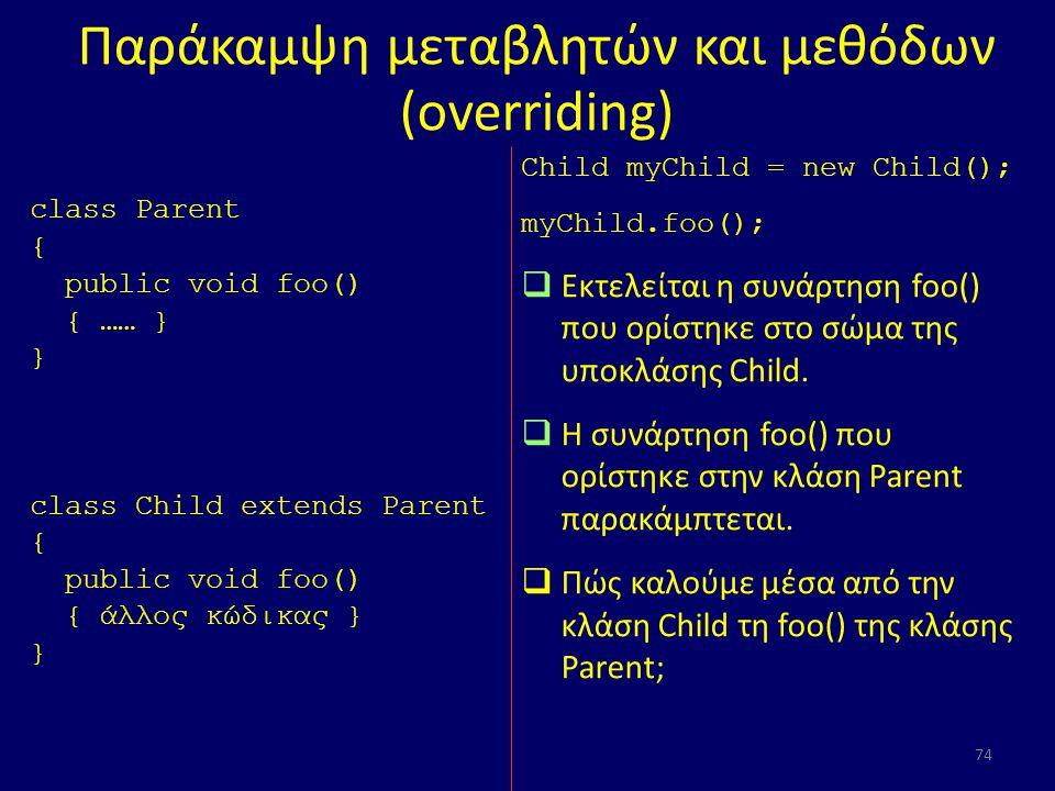 Παράκαμψη μεταβλητών και μεθόδων (overriding) class Parent { public void foo() { …… } } class Child extends Parent { public void foo() { άλλος κώδικας } } 74 Child myChild = new Child(); myChild.foo();  Εκτελείται η συνάρτηση foo() που ορίστηκε στο σώμα της υποκλάσης Child.