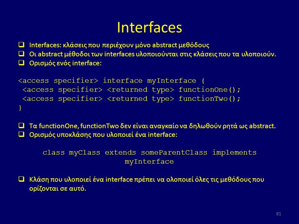 Interfaces  Interfaces: κλάσεις που περιέχουν μόνο abstract μεθόδους  Οι abstract μέθοδοι των interfaces υλοποιούνται στις κλάσεις που τα υλοποιούν.