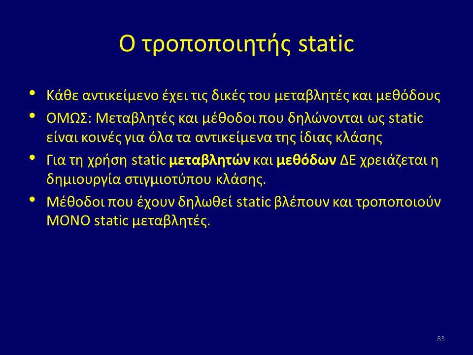Ο τροποποιητής static Κάθε αντικείμενο έχει τις δικές του μεταβλητές και μεθόδους ΟΜΩΣ: Μεταβλητές και μέθοδοι που δηλώνονται ως static είναι κοινές για όλα τα αντικείμενα της ίδιας κλάσης Για τη χρήση static μεταβλητών και μεθόδων ΔΕ χρειάζεται η δημιουργία στιγμιοτύπου κλάσης.