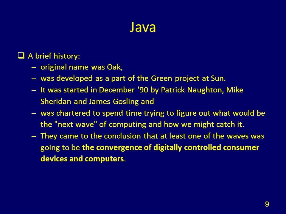 Χαρακτηριστικά της Java  Αντικειμενοστραφής: Εφαρμόζονται οι κλασικές έννοιες αντικειμενοστραφούς προγραμματισμού (κλάσεις,αντικείμενα, κληρονομικότητα, κοκ)  Multithreaded: Επιτρέπει την ταυτόχρονη εκτέλεση πολλών νημάτων κώδικα (threads)  Portable: Ο ίδιος κώδικας μπορεί να εκτελεστεί σε οποιονδήποτε υπολογιστή ανεξαρτήτως OS (αρκεί να είναι εγκατεστημένο το αντίστοιχο Java run-time environment)  Ασφαλής: Αποτρέπεται η μη εξουσιοδοτημένη πρόσβαση στους σταθμούς πελατών που εκτελούν κώδικα σε Java μέσω δικτύου (λ.χ.