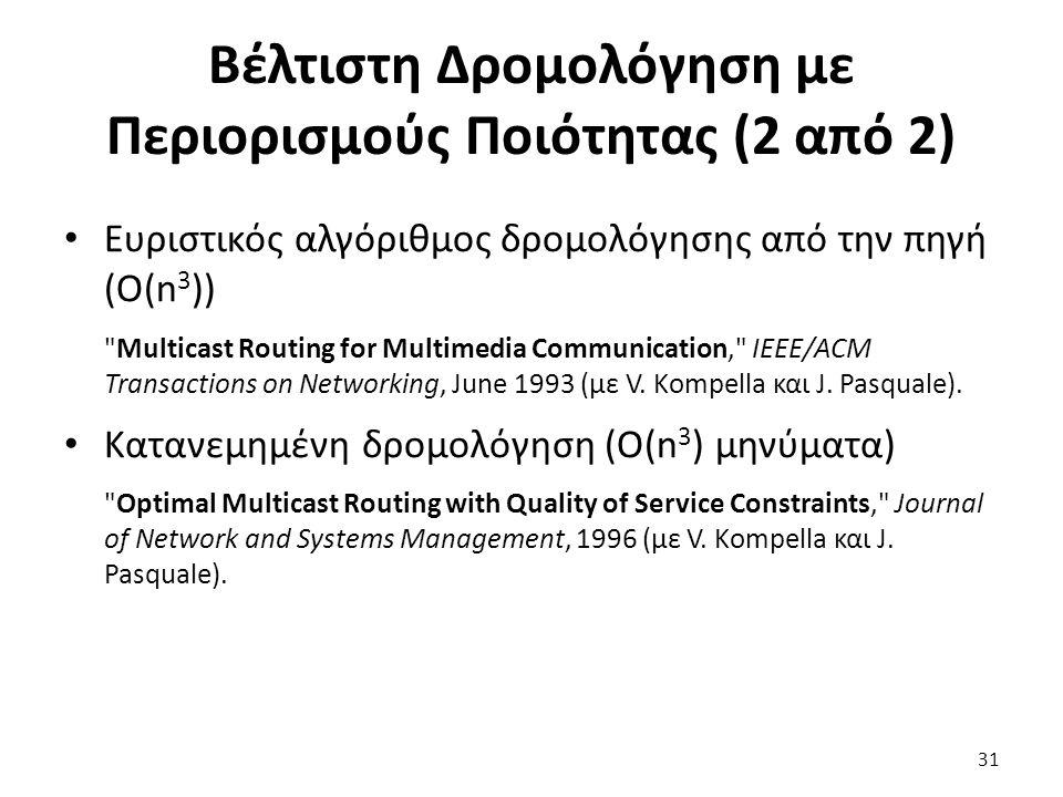 31 Βέλτιστη Δρομολόγηση με Περιορισμούς Ποιότητας (2 από 2) Ευριστικός αλγόριθμος δρομολόγησης από την πηγή (O(n 3 )) Multicast Routing for Multimedia Communication, IEEE/ACM Transactions on Networking, June 1993 (με V.