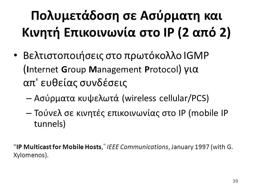 39 Πολυμετάδοση σε Ασύρματη και Κινητή Επικοινωνία στο IP (2 από 2) Βελτιστοποιήσεις στο πρωτόκολλο IGMP ( Internet Group Management Protocol ) για απ' ευθείας συνδέσεις – Ασύρματα κυψελωτά (wireless cellular/PCS) – Τούνελ σε κινητές επικοινωνίας στο ΙΡ (mobile IP tunnels) IP Multicast for Mobile Hosts, IEEE Communications, January 1997 (with G.
