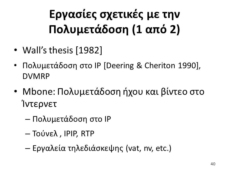 40 Εργασίες σχετικές με την Πολυμετάδοση (1 από 2) Wall's thesis [1982] Πολυμετάδοση στο IP [Deering & Cheriton 1990], DVMRP Mbone: Πολυμετάδοση ήχου και βίντεο στο Ίντερνετ – Πολυμετάδοση στο IP – Τούνελ, IPIP, RTP – Εργαλεία τηλεδιάσκεψης (vat, nv, etc.)