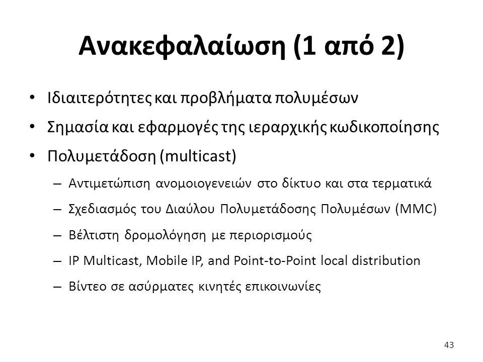 43 Ανακεφαλαίωση (1 από 2) Ιδιαιτερότητες και προβλήματα πολυμέσων Σημασία και εφαρμογές της ιεραρχικής κωδικοποίησης Πολυμετάδοση (multicast) – Αντιμετώπιση ανομοιογενειών στο δίκτυο και στα τερματικά – Σχεδιασμός του Διαύλου Πολυμετάδοσης Πολυμέσων (MMC) – Βέλτιστη δρομολόγηση με περιορισμούς – IP Multicast, Mobile IP, and Point-to-Point local distribution – Βίντεο σε ασύρματες κινητές επικοινωνίες