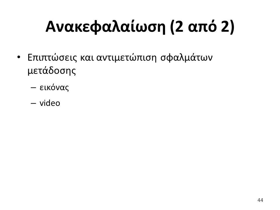 44 Ανακεφαλαίωση (2 από 2) Επιπτώσεις και αντιμετώπιση σφαλμάτων μετάδοσης – εικόνας – video