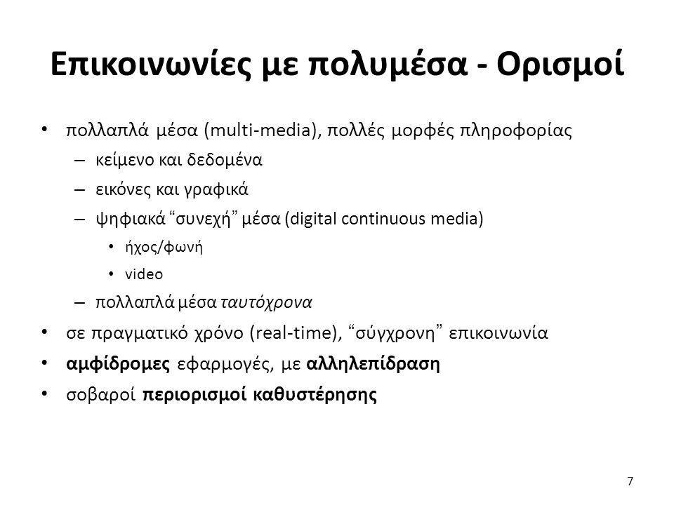7 Επικοινωνίες με πολυμέσα - Ορισμοί πολλαπλά μέσα (multi-media), πολλές μορφές πληροφορίας – κείμενο και δεδομένα – εικόνες και γραφικά – ψηφιακά συνεχή μέσα (digital continuous media) ήχος/φωνή video – πολλαπλά μέσα ταυτόχρονα σε πραγματικό χρόνο (real-time), σύγχρονη επικοινωνία αμφίδρομες εφαρμογές, με αλληλεπίδραση σοβαροί περιορισμοί καθυστέρησης
