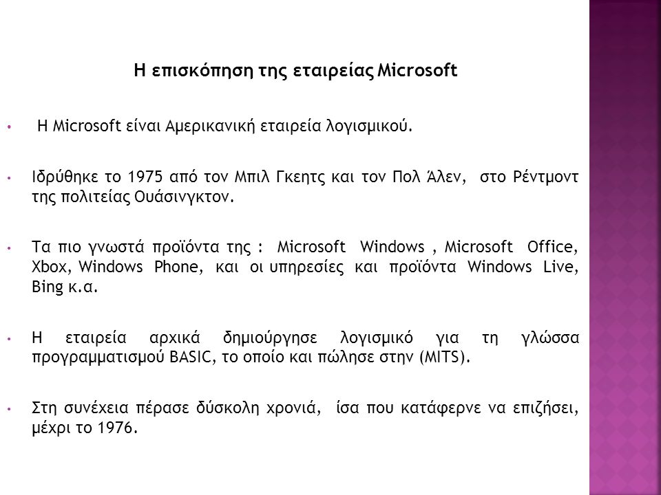 Η επισκόπηση της εταιρείας Microsoft Η Microsoft είναι Αμερικανική εταιρεία λογισμικού. Ιδρύθηκε το 1975 από τον Μπιλ Γκεητς και τον Πολ Άλεν, στο Ρέν