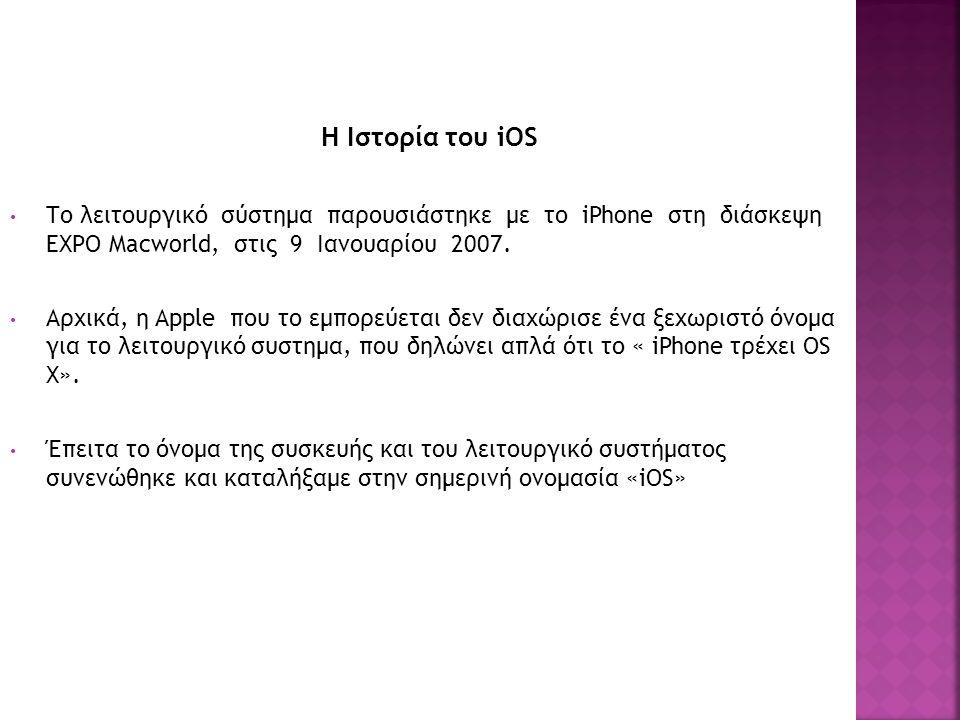 Η Ιστορία του iOS Το λειτουργικό σύστημα παρουσιάστηκε με το iPhone στη διάσκεψη EXPO Macworld, στις 9 Ιανουαρίου 2007. Αρχικά, η Apple που το εμπορεύ