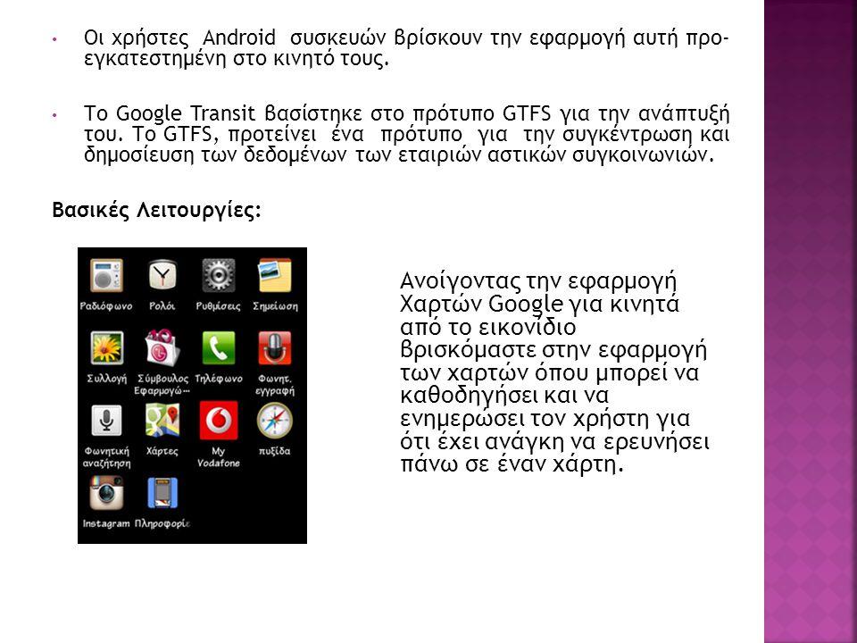 Οι χρήστες Android συσκευών βρίσκουν την εφαρμογή αυτή προ- εγκατεστημένη στο κινητό τους. Το Google Transit βασίστηκε στο πρότυπο GTFS για την ανάπτυ
