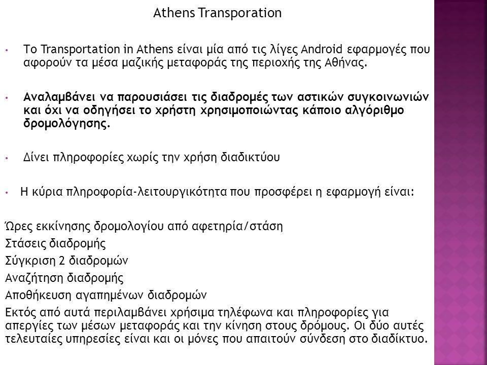 Athens Transporation Το Transportation in Athens είναι μία από τις λίγες Αndroid εφαρμογές που αφορούν τα μέσα μαζικής μεταφοράς της περιοχής της Αθήνας.