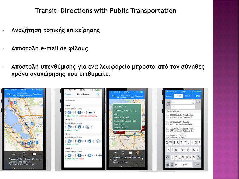 Transit- Directions with Public Transportation Αναζήτηση τοπικής επιχείρησης Αποστολή e-mail σε φίλους Αποστολή υπενθύμισης για ένα λεωφορείο μπροστά από τον σύνηθες χρόνο αναχώρησης που επιθυμείτε.