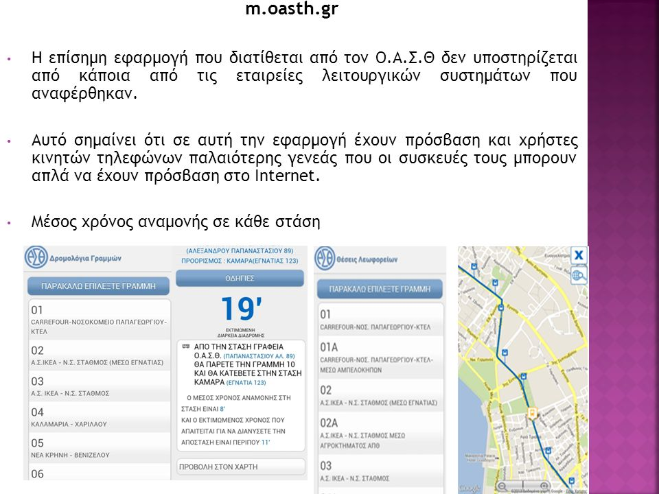 m.oasth.gr Η επίσημη εφαρμογή που διατίθεται από τον Ο.Α.Σ.Θ δεν υποστηρίζεται από κάποια από τις εταιρείες λειτουργικών συστημάτων που αναφέρθηκαν. Α