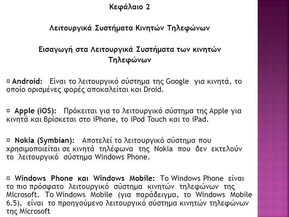 Κεφάλαιο 2 Λειτουργικά Συστήματα Κινητών Τηλεφώνων Εισαγωγή στα Λειτουργικά Συστήματα των κινητών Τηλεφώνων  Android: Είναι το λειτουργικό σύστημα της Google για κινητά, το οποίο ορισμένες φορές αποκαλείται και Droid.