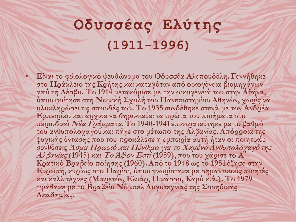 Οδυσσέας Ελύτης (1911-1996) Είναι το φιλολογικό ψευδώνυμο του Οδυσσέα Αλεπουδέλη. Γεννήθηκε στο Ηράκλειο της Κρήτης και καταγόταν από οικογένεια βιομη