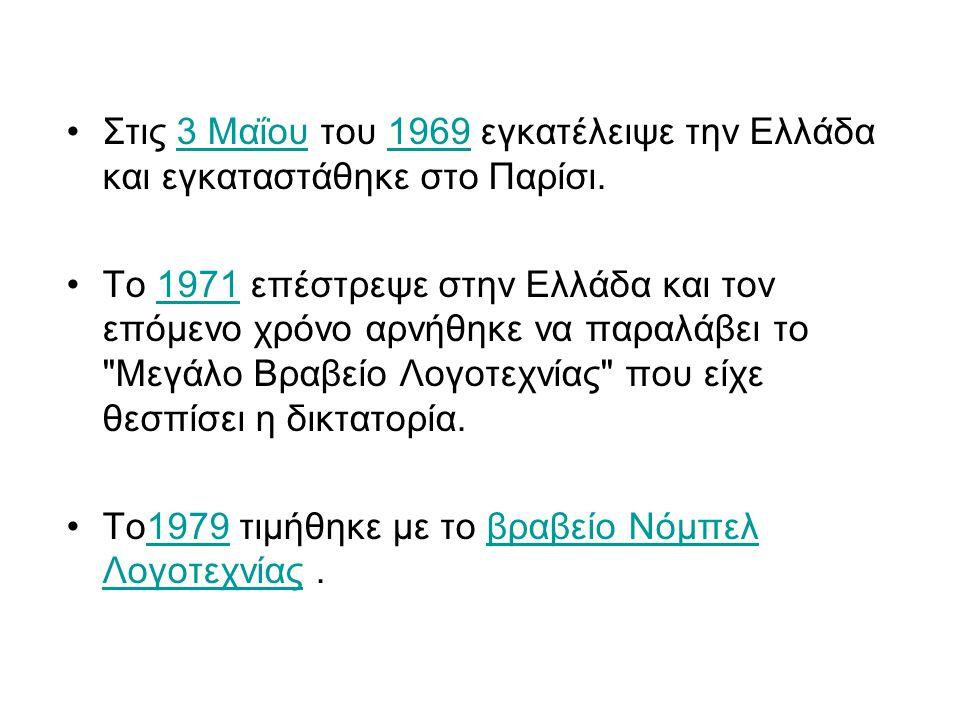 Στις 3 Μαΐου του 1969 εγκατέλειψε την Ελλάδα και εγκαταστάθηκε στο Παρίσι.3 Μαΐου1969 Το 1971 επέστρεψε στην Ελλάδα και τον επόμενο χρόνο αρνήθηκε να παραλάβει το Μεγάλο Βραβείο Λογοτεχνίας που είχε θεσπίσει η δικτατορία.1971 Το1979 τιμήθηκε με το βραβείο Νόμπελ Λογοτεχνίας.1979βραβείο Νόμπελ Λογοτεχνίας
