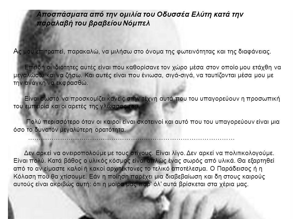 Αποσπάσματα από την ομιλία του Οδυσσέα Ελύτη κατά την παραλαβή του βραβείου Νόμπελ A ς μου επιτραπεί, παρακαλώ, να μιλήσω στο όνομα της φωτεινότητας και της διαφάνειας.