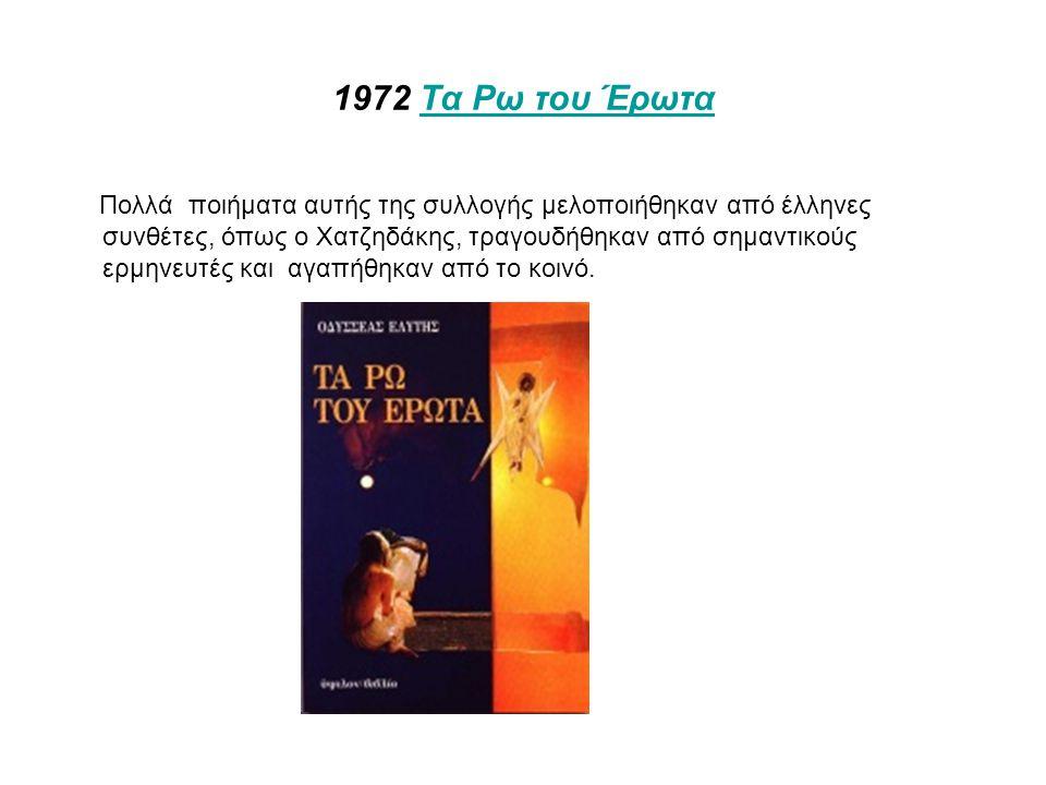 1972 Τα Ρω του ΈρωταΤα Ρω του Έρωτα Πολλά ποιήματα αυτής της συλλογής μελοποιήθηκαν από έλληνες συνθέτες, όπως ο Χατζηδάκης, τραγουδήθηκαν από σημαντικούς ερμηνευτές και αγαπήθηκαν από το κοινό.