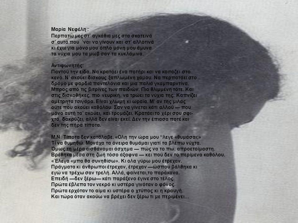 Μαρία Νεφέλη : Περπατώ μες στ' αγκάθια μες στα σκοτεινά σ' αυτά που 'ναι να γίνουν και στ' αλλοτινά κι έχω για μόνο μου όπλο μόνη μου άμυνα τα νύχια μου τα μωβ σαν τα κυκλάμινα.