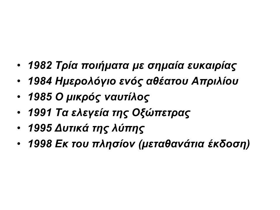 1982 Τρία ποιήματα με σημαία ευκαιρίας 1984 Ημερολόγιο ενός αθέατου Απριλίου 1985 Ο μικρός ναυτίλος 1991 Τα ελεγεία της Οξώπετρας 1995 Δυτικά της λύπης 1998 Εκ του πλησίον (μεταθανάτια έκδοση)