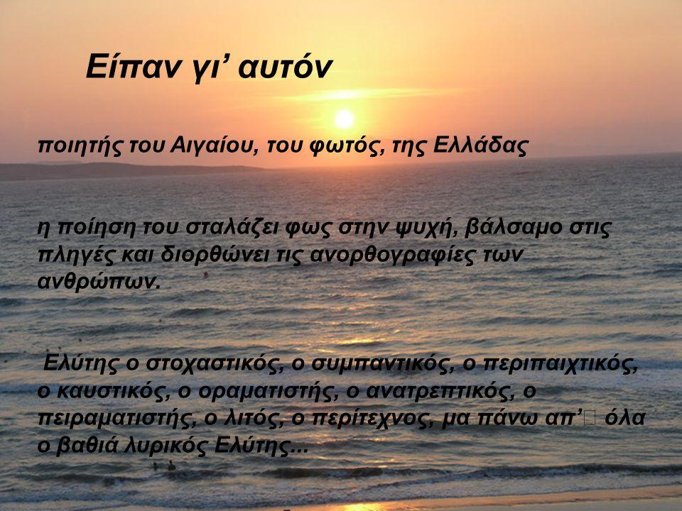 Είπαν γι' αυτόν ποιητής του Αιγαίου, του φωτός, της Ελλάδας η ποίηση του σταλάζει φως στην ψυχή, βάλσαμο στις πληγές και διορθώνει τις ανορθογραφίες τ