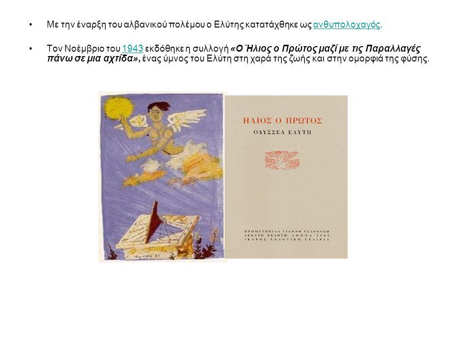 Με την έναρξη του αλβανικού πολέμου ο Ελύτης κατατάχθηκε ως ανθυπολοχαγός.ανθυπολοχαγός Τον Νοέμβριο του 1943 εκδόθηκε η συλλογή «Ο Ήλιος ο Πρώτος μαζί με τις Παραλλαγές πάνω σε μια αχτίδα», ένας ύμνος του Ελύτη στη χαρά της ζωής και στην ομορφιά της φύσης.1943