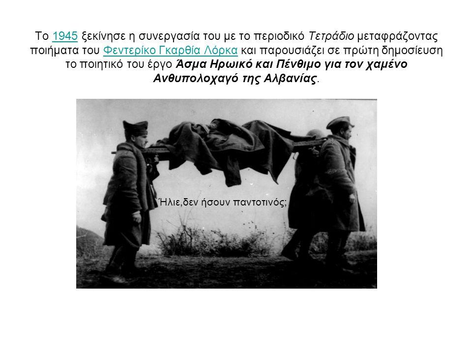 Το 1945 ξεκίνησε η συνεργασία του με το περιοδικό Τετράδιο μεταφράζοντας ποιήματα του Φεντερίκο Γκαρθία Λόρκα και παρουσιάζει σε πρώτη δημοσίευση το ποιητικό του έργο Άσμα Ηρωικό και Πένθιμο για τον χαμένο Ανθυπολοχαγό της Αλβανίας.1945Φεντερίκο Γκαρθία Λόρκα Ήλιε,δεν ήσουν παντοτινός;