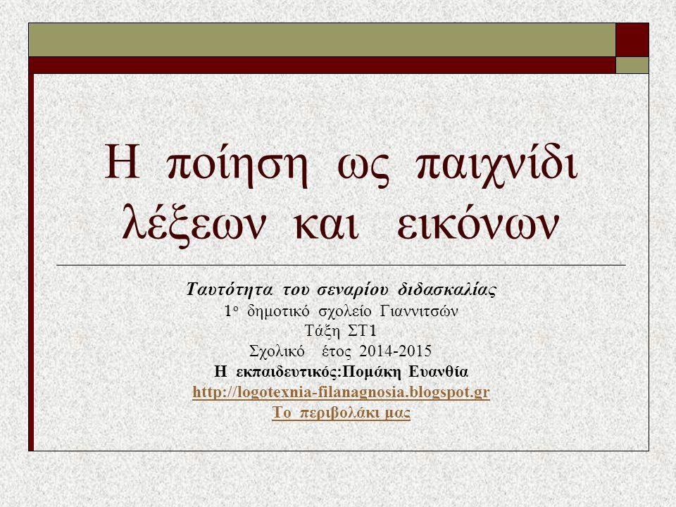 Η ποίηση ως παιχνίδι λέξεων και εικόνων Ταυτότητα του σεναρίου διδασκαλίας 1 ο δημοτικό σχολείο Γιαννιτσών Τάξη ΣΤ 1 Σχολικό έτος 2014-2015 H εκπαιδευτικός:Πομάκη Ευανθία http://logotexnia-filanagnosia.blogspot.gr Το περιβολάκι μας