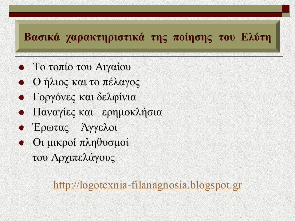  Το τοπίο του Αιγαίου  Ο ήλιος και το πέλαγος  Γοργόνες και δελφίνια  Παναγίες και ερημοκλήσια  Έρωτας – Άγγελοι  Οι μικροί πληθυσμοί του Αρχιπελάγους http://logotexnia-filanagnosia.blogspot.gr Βασικά χαρακτηριστικά της ποίησης του Ελύτη