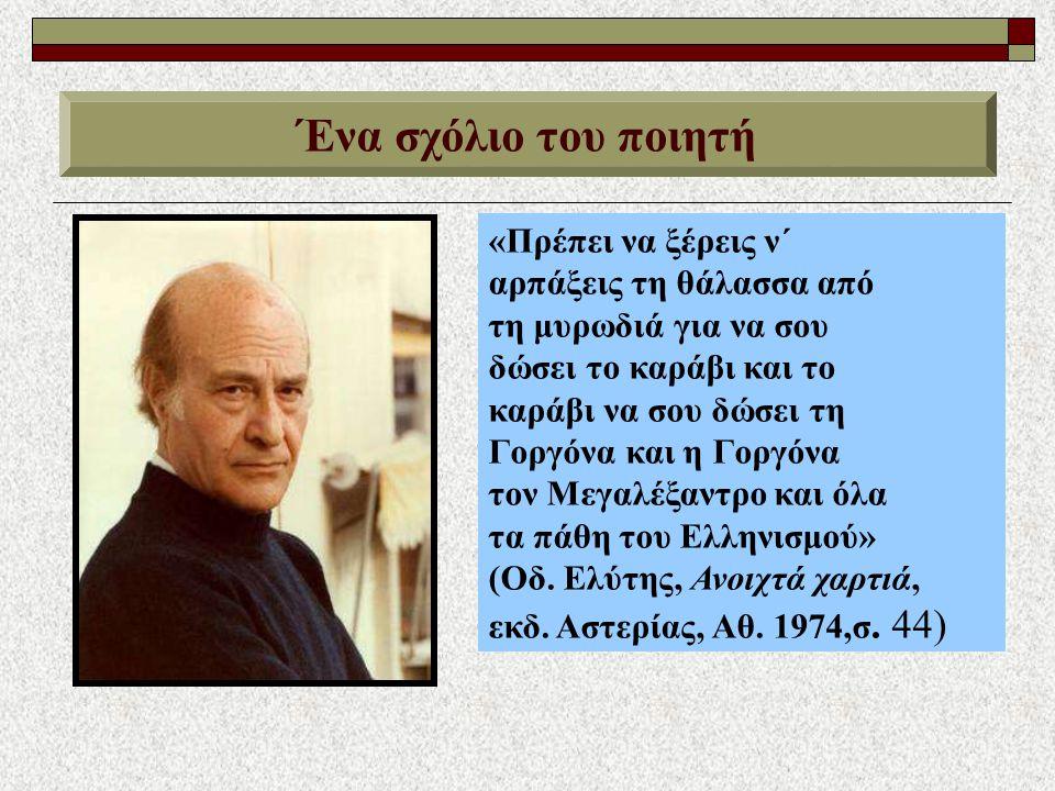 Ένα σχόλιο του ποιητή «Πρέπει να ξέρεις ν΄ αρπάξεις τη θάλασσα από τη μυρωδιά για να σου δώσει το καράβι και το καράβι να σου δώσει τη Γοργόνα και η Γοργόνα τον Μεγαλέξαντρο και όλα τα πάθη του Ελληνισμού» (Οδ.