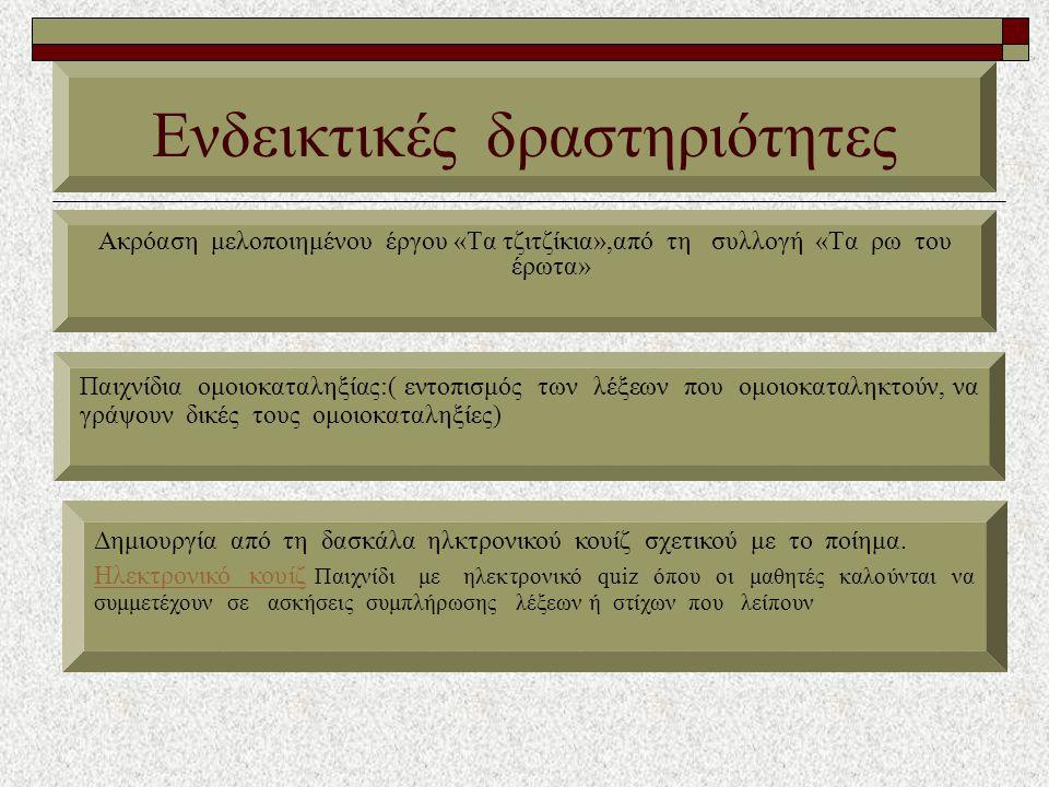 Ενδεικτικές δραστηριότητες Ακρόαση μελοποιημένου έργου «Τα τζιτζίκια»,από τη συλλογή «Τα ρω του έρωτα» Παιχνίδια ομοιοκαταληξίας:( εντοπισμός των λέξεων που ομοιοκαταληκτούν, να γράψουν δικές τους ομοιοκαταληξίες) Δημιουργία από τη δασκάλα ηλκτρονικού κουίζ σχετικού με το ποίημα.