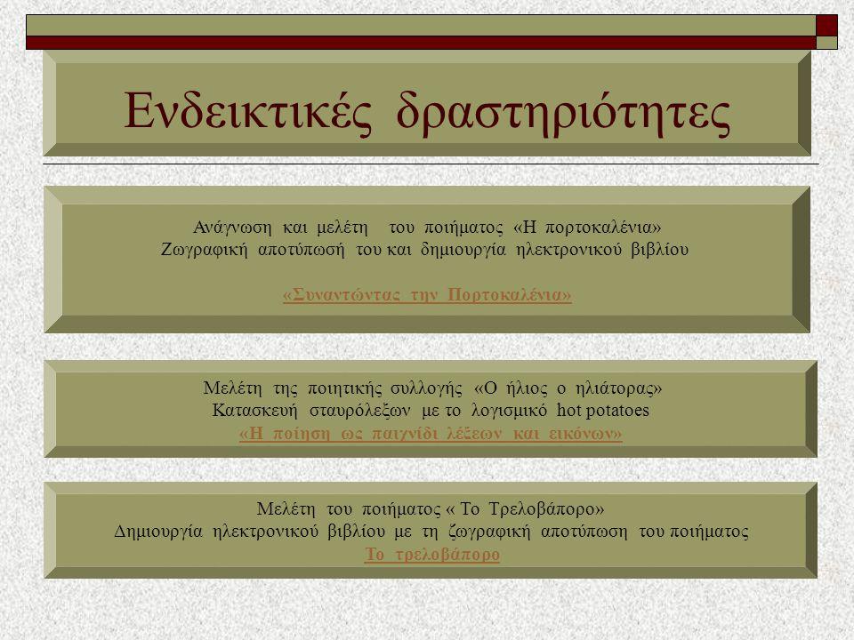Ενδεικτικές δραστηριότητες Ανάγνωση και μελέτη του ποιήματος «Η πορτοκαλένια» Ζωγραφική αποτύπωσή του και δημιουργία ηλεκτρονικού βιβλίου «Συναντώντας την Πορτοκαλένια» Mελέτη της ποιητικής συλλογής «Ο ήλιος ο ηλιάτορας» Κατασκευή σταυρόλεξων με το λογισμικό hot potatoes «Η ποίηση ως παιχνίδι λέξεων και εικόνων» Μελέτη του ποιήματος « Το Τρελοβάπορο» Δημιουργία ηλεκτρονικού βιβλίου με τη ζωγραφική αποτύπωση του ποιήματος Το τρελοβάπορο