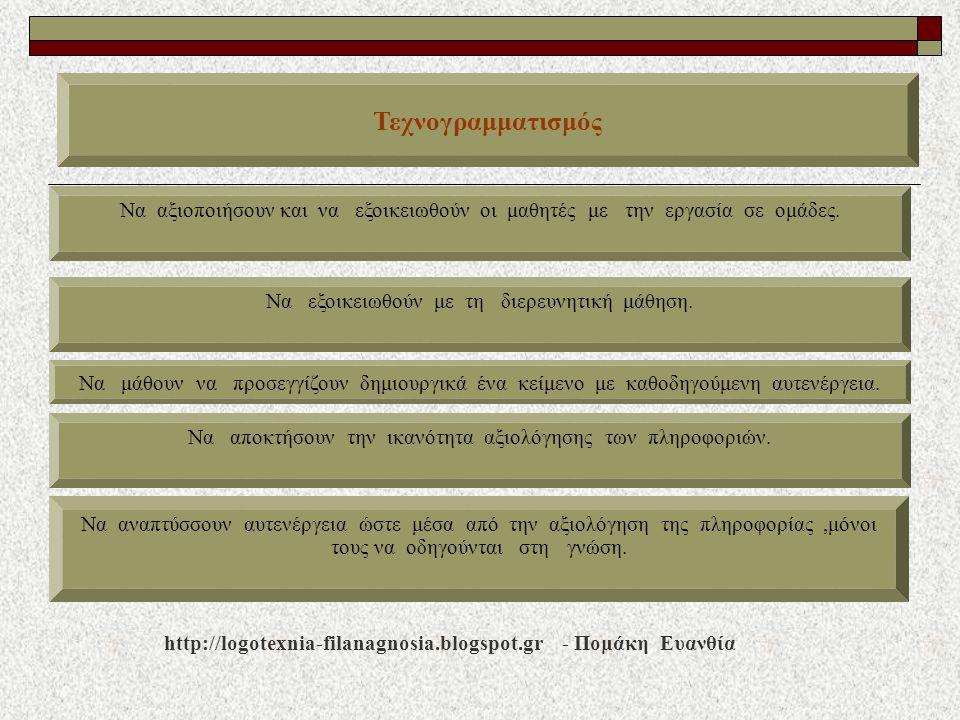 Τεχνογραμματισμός http://logotexnia-filanagnosia.blogspot.gr - Πομάκη Ευανθία Να αξιοποιήσουν και να εξοικειωθούν οι μαθητές με την εργασία σε ομάδες.