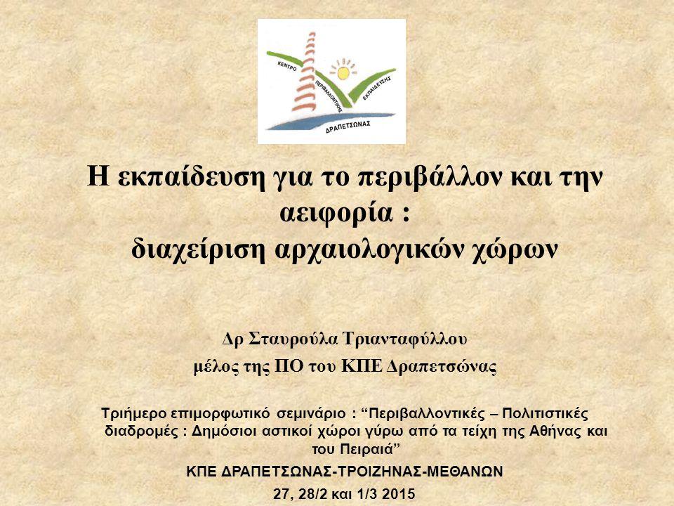 Η εκπαίδευση για το περιβάλλον και την αειφορία : διαχείριση αρχαιολογικών χώρων Δρ Σταυρούλα Τριανταφύλλου μέλος της ΠΟ του ΚΠΕ Δραπετσώνας Τριήμερο