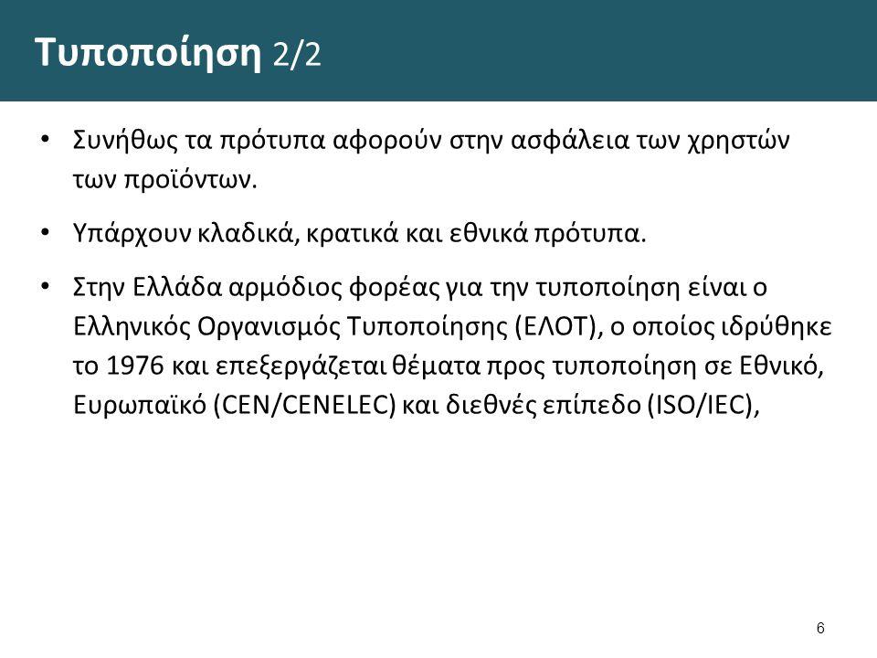 Τυποποίηση 2/2 Συνήθως τα πρότυπα αφορούν στην ασφάλεια των χρηστών των προϊόντων. Υπάρχουν κλαδικά, κρατικά και εθνικά πρότυπα. Στην Ελλάδα αρμόδιος
