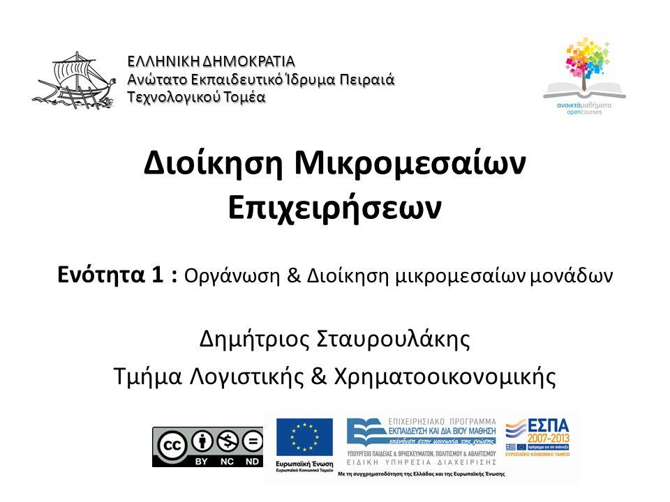 Διοίκηση Μικρομεσαίων Επιχειρήσεων Ενότητα 1 : Οργάνωση & Διοίκηση μικρομεσαίων μονάδων Δημήτριος Σταυρουλάκης Τμήμα Λογιστικής & Χρηματοοικονομικής Ε
