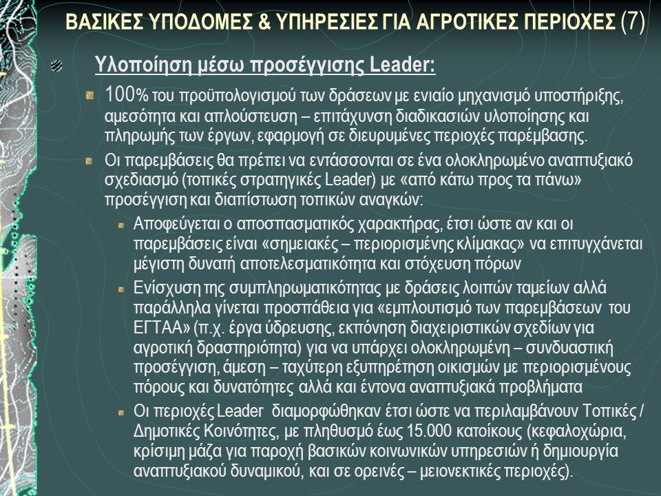 ΒΑΣΙΚΕΣ ΥΠΟΔΟΜΕΣ & ΥΠΗΡΕΣΙΕΣ ΓΙΑ ΑΓΡΟΤΙΚΕΣ ΠΕΡΙΟΧΕΣ (7) Υλοποίηση μέσω προσέγγισης Leader: 100 % του προϋπολογισμού των δράσεων με ενιαίο μηχανισμό υποστήριξης, αμεσότητα και απλούστευση – επιτάχυνση διαδικασιών υλοποίησης και πληρωμής των έργων, εφαρμογή σε διευρυμένες περιοχές παρέμβασης.