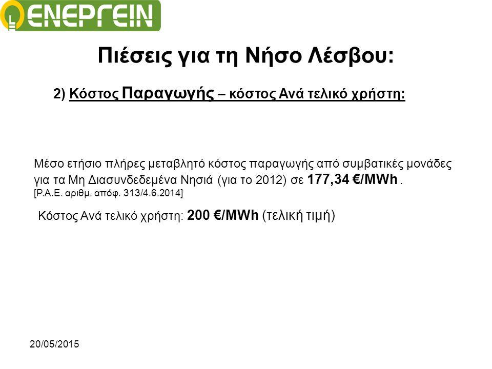 20/05/2015 Πιέσεις για τη Νήσο Λέσβου: 2) Κόστος Παραγωγής – κόστος Ανά τελικό χρήστη: Κόστος Ανά τελικό χρήστη: 200 €/ΜWh (τελική τιμή) Μέσο ετήσιο πλήρες μεταβλητό κόστος παραγωγής από συμβατικές μονάδες για τα Μη Διασυνδεδεμένα Νησιά (για το 2012) σε 177,34 €/MWh.