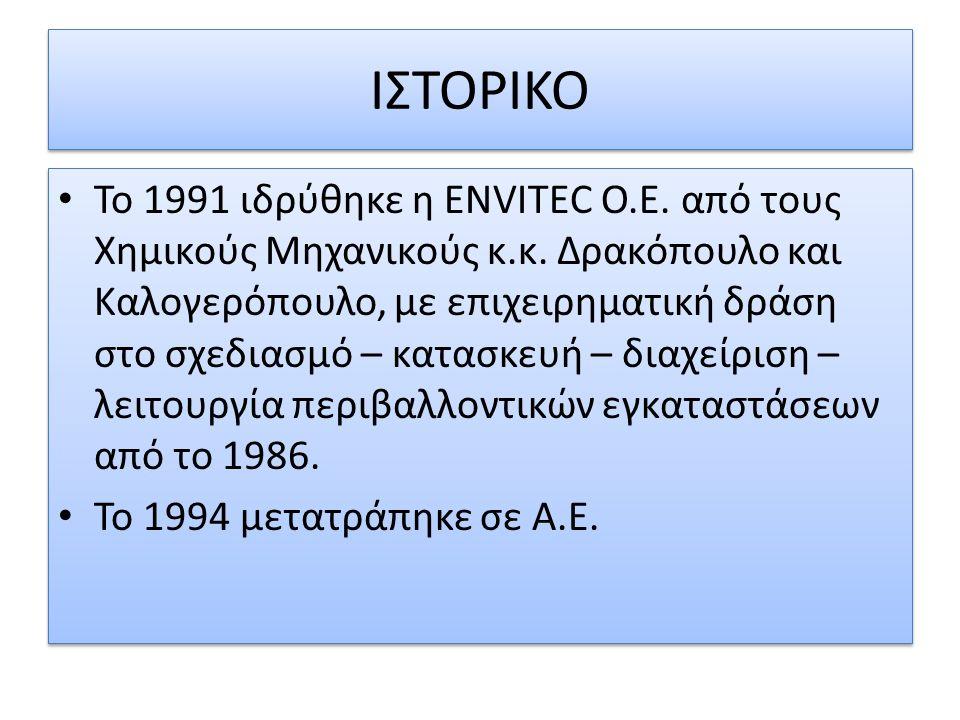 ΙΣΤΟΡΙΚΟ Το 1991 ιδρύθηκε η ENVITEC O.E. από τους Χημικούς Μηχανικούς κ.κ. Δρακόπουλο και Καλογερόπουλο, με επιχειρηματική δράση στο σχεδιασμό – κατασ