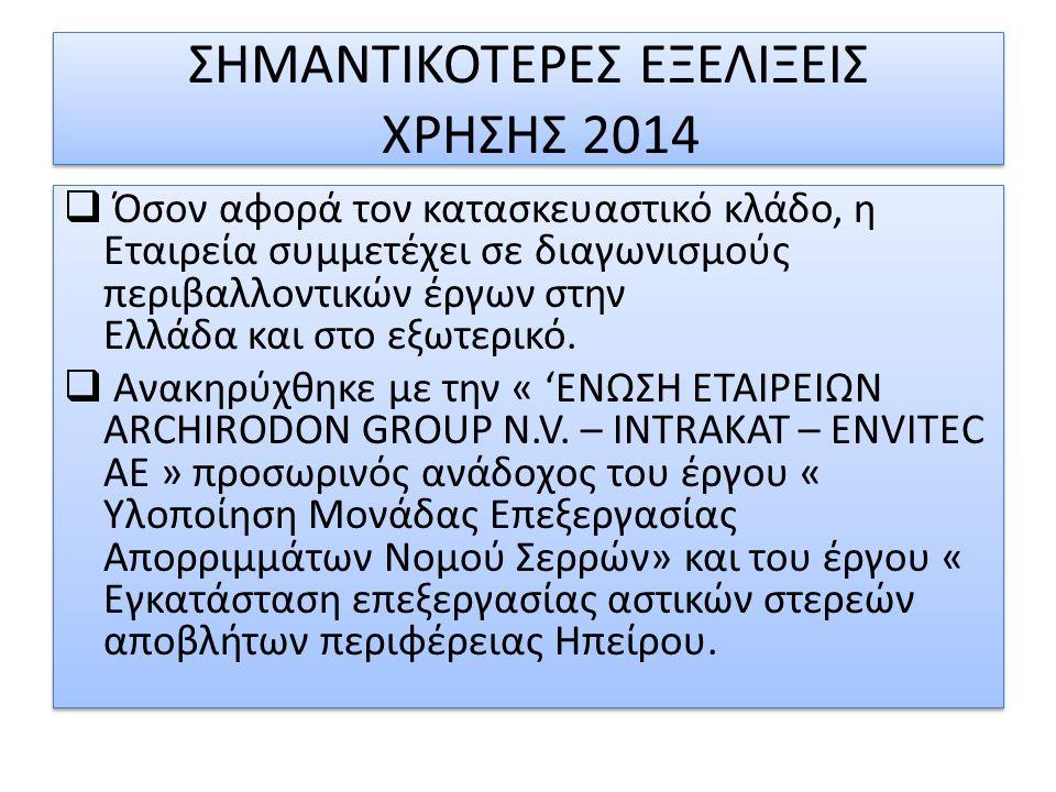 ΣΗΜΑΝΤΙΚΟΤΕΡΕΣ ΕΞΕΛΙΞΕΙΣ ΧΡΗΣΗΣ 2014  Όσον αφορά τον κατασκευαστικό κλάδο, η Εταιρεία συμμετέχει σε διαγωνισμούς περιβαλλοντικών έργων στην Ελλάδα κα