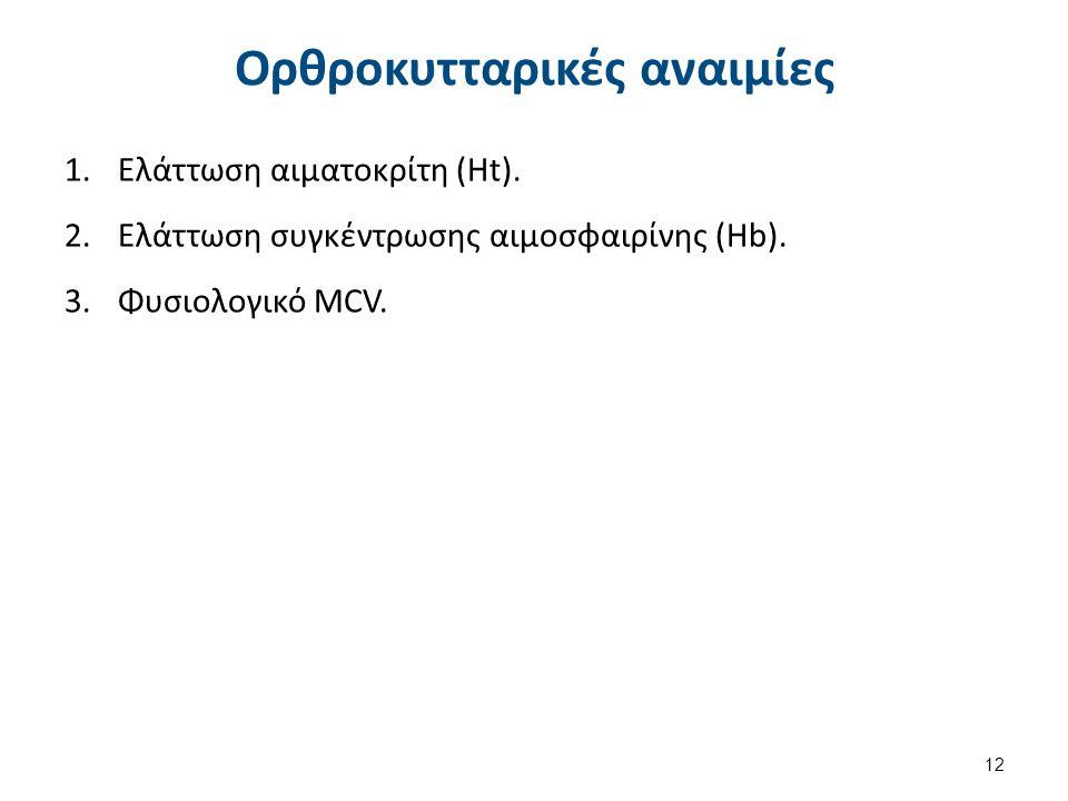 Ορθροκυτταρικές αναιμίες 1.Ελάττωση αιματοκρίτη (Ht). 2.Ελάττωση συγκέντρωσης αιμοσφαιρίνης (Hb). 3.Φυσιολογικό MCV. 12