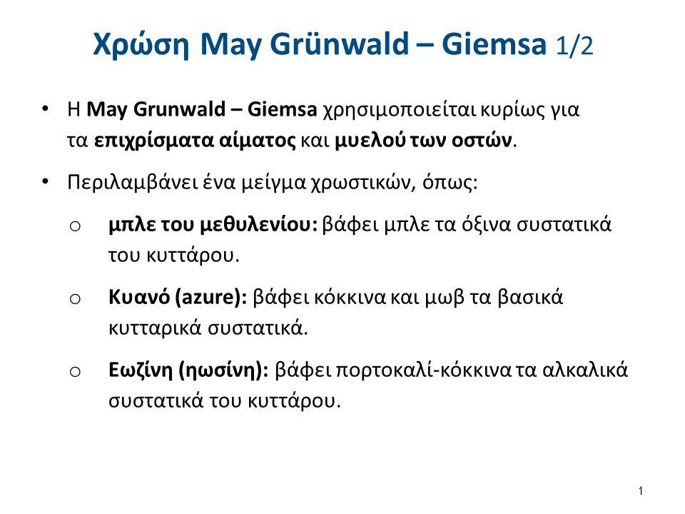 Χρώση May Grünwald – Giemsa 1/2 Η May Grunwald – Giemsa χρησιμοποιείται κυρίως για τα επιχρίσματα αίματος και μυελού των οστών. Περιλαμβάνει ένα μείγμ
