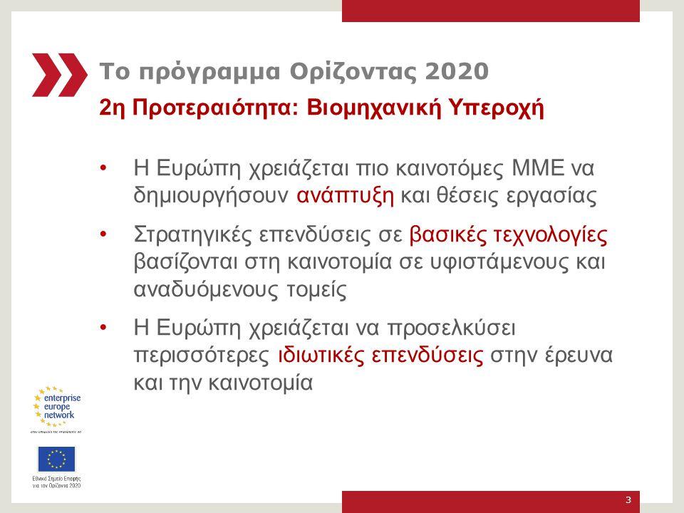 2η Προτεραιότητα: Βιομηχανική Υπεροχή Η Ευρώπη χρειάζεται πιο καινοτόμες ΜΜΕ να δημιουργήσουν ανάπτυξη και θέσεις εργασίας Στρατηγικές επενδύσεις σε βασικές τεχνολογίες βασίζονται στη καινοτομία σε υφιστάμενους και αναδυόμενους τομείς Η Ευρώπη χρειάζεται να προσελκύσει περισσότερες ιδιωτικές επενδύσεις στην έρευνα και την καινοτομία 3 Το πρόγραμμα Ορίζοντας 2020