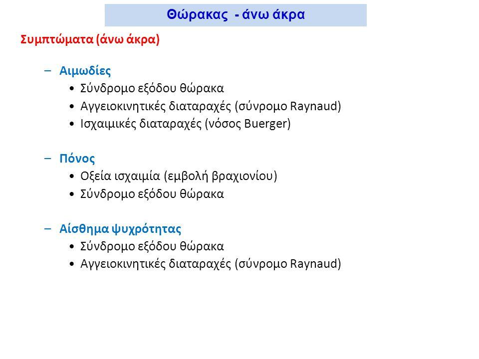 Συμπτώματα (άνω άκρα) –Αιμωδίες Σύνδρομο εξόδου θώρακα Αγγειοκινητικές διαταραχές (σύνρομο Raynaud) Ισχαιμικές διαταραχές (νόσος Buerger) –Πόνος Οξεία ισχαιμία (εμβολή βραχιονίου) Σύνδρομο εξόδου θώρακα –Αίσθημα ψυχρότητας Σύνδρομο εξόδου θώρακα Αγγειοκινητικές διαταραχές (σύνρομο Raynaud) Θώρακας - άνω άκρα