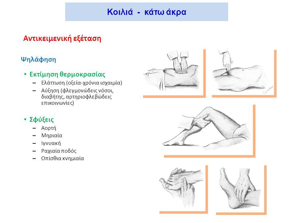 Κοιλιά - κάτω άκρα Αντικειμενική εξέταση Ψηλάφηση Εκτίμηση θερμοκρασίας – Ελάττωση (οξεία-χρόνια ισχαιμία) – Αύξηση (φλεγμονώδεις νόσοι, διαβήτης, αρτηριοφλεβώδεις επικοινωνίες) Σφύξεις – Αορτή – Μηριαία – Ιγνυακή – Ραχιαία ποδός – Οπίσθια κνημιαία