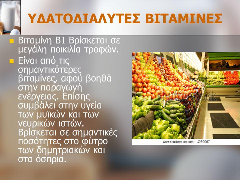 ΥΔΑΤΟΔΙΑΛΥΤΕΣ ΒΙΤΑΜΙΝΕΣ Βιταμίνη Β1 Βρίσκεται σε μεγάλη ποικιλία τροφών. Είναι από τις σημαντικότερες βιταμίνες, αφού βοηθά στην παραγωγή ενέργειας. Ε