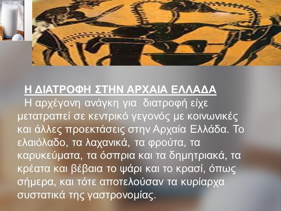 Η ΔΙΑΤΡΟΦΗ ΣΤΗΝ ΑΡΧΑΙΑ ΕΛΛΑΔΑ Η αρχέγονη ανάγκη για διατροφή είχε μετατραπεί σε κεντρικό γεγονός με κοινωνικές και άλλες προεκτάσεις στην Αρχαία Ελλάδ