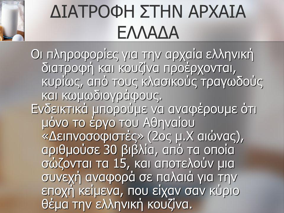 ΔΙΑΤΡΟΦΗ ΣΤΗΝ ΑΡΧΑΙΑ ΕΛΛΑΔΑ Οι πληροφορίες για την αρχαία ελληνική διατροφή και κουζίνα προέρχονται, κυρίως, από τους κλασικούς τραγωδούς και κωμωδιογ