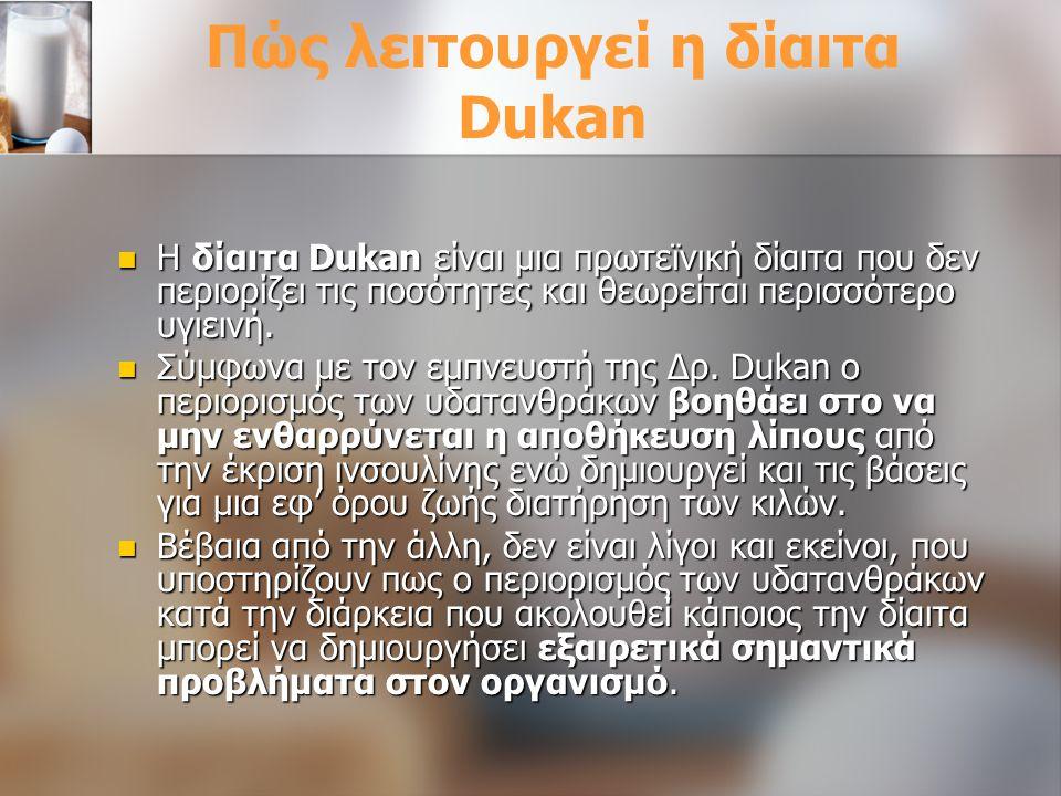 Πώς λειτουργεί η δίαιτα Dukan Η δίαιτα Dukan είναι μια πρωτεϊνική δίαιτα που δεν περιορίζει τις ποσότητες και θεωρείται περισσότερο υγιεινή. Η δίαιτα